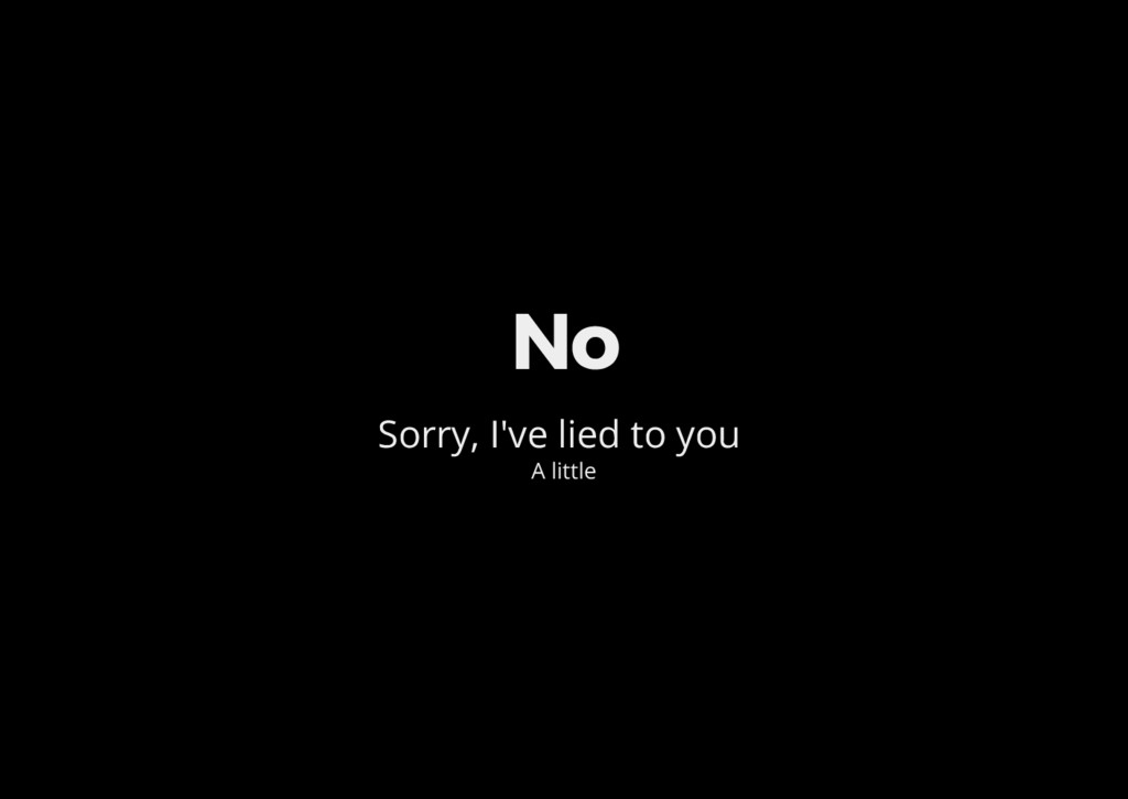 No Sorry, I've lied to you A little