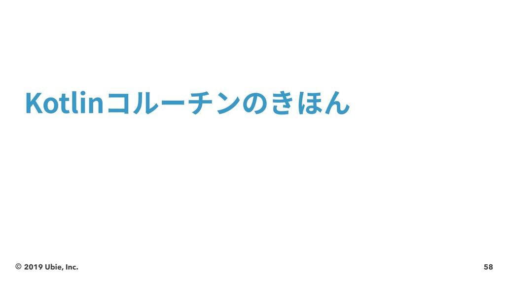 58 Kotlinコルーチンのきほん © 2019 Ubie, Inc.