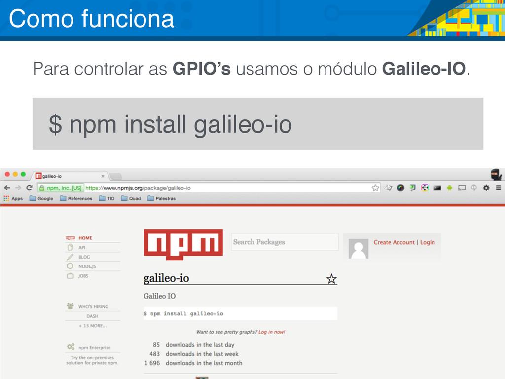 $ npm install galileo-io Para controlar as GPIO...