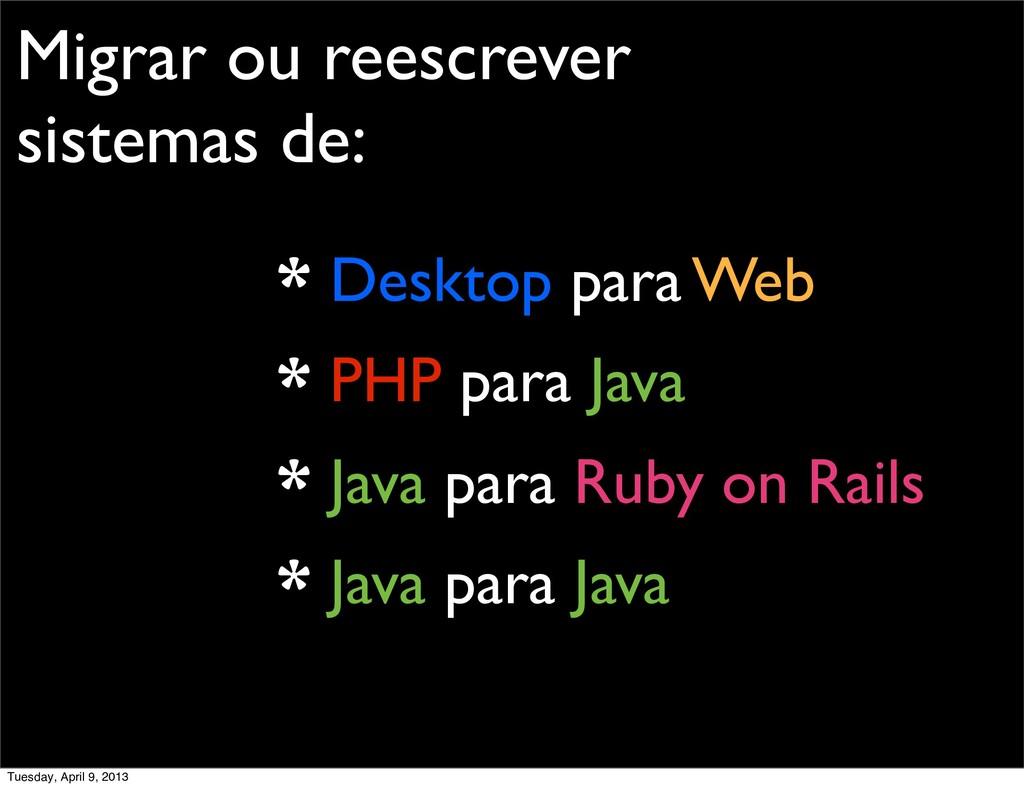 Migrar ou reescrever sistemas de: * Desktop par...