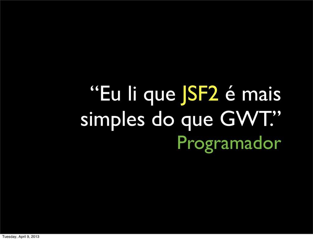 """""""Eu li que JSF2 é mais simples do que GWT."""" Pro..."""