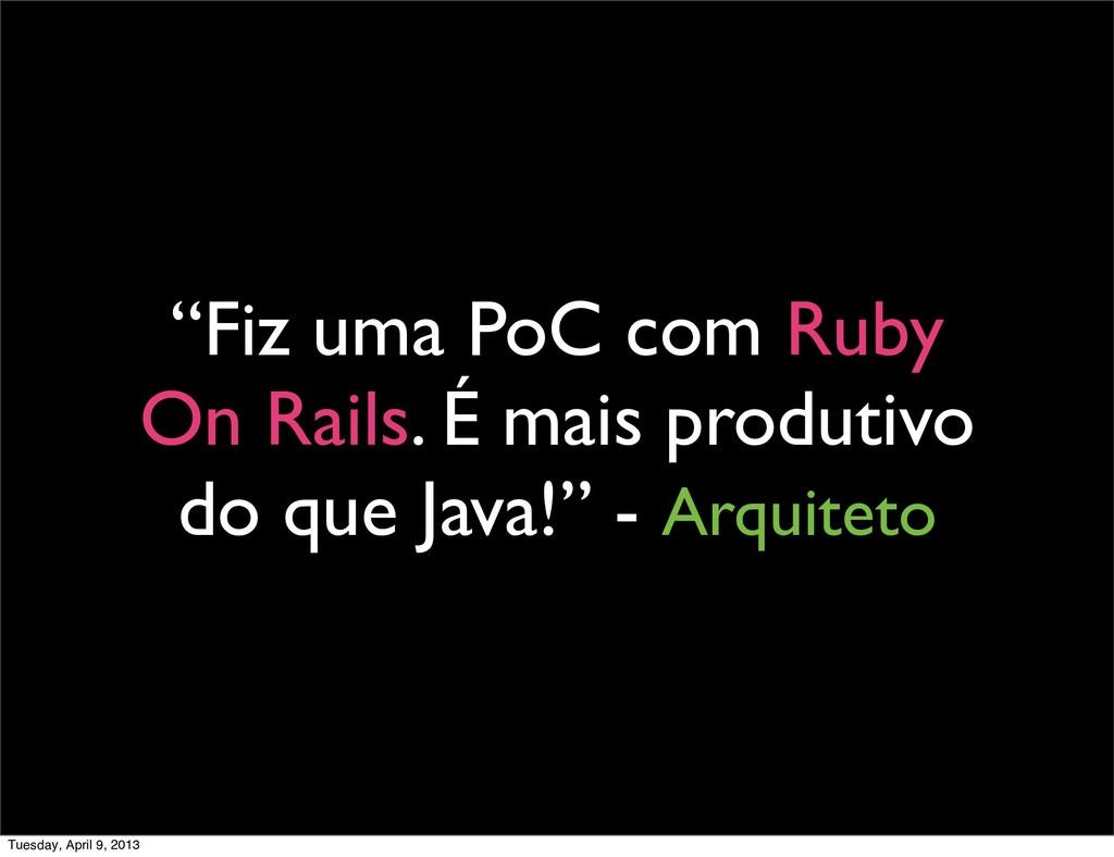 """""""Fiz uma PoC com Ruby On Rails. É mais produtiv..."""