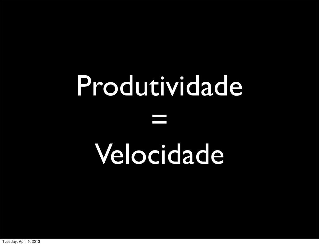 Produtividade = Velocidade Tuesday, April 9, 20...