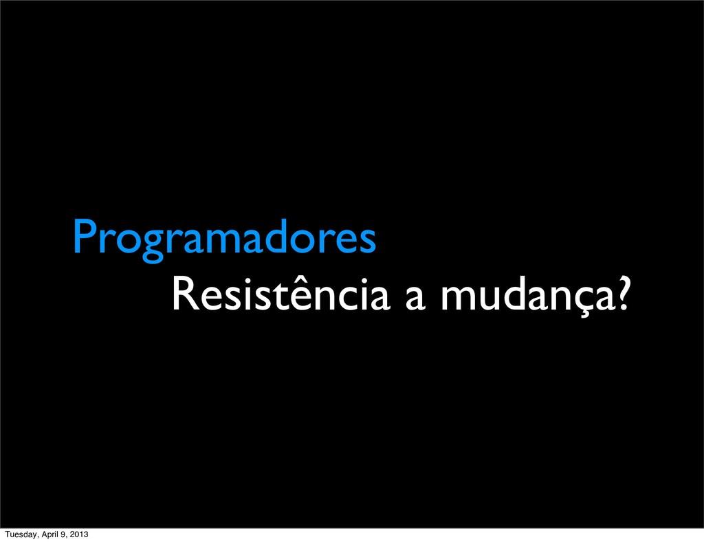 Programadores Resistência a mudança? Tuesday, A...