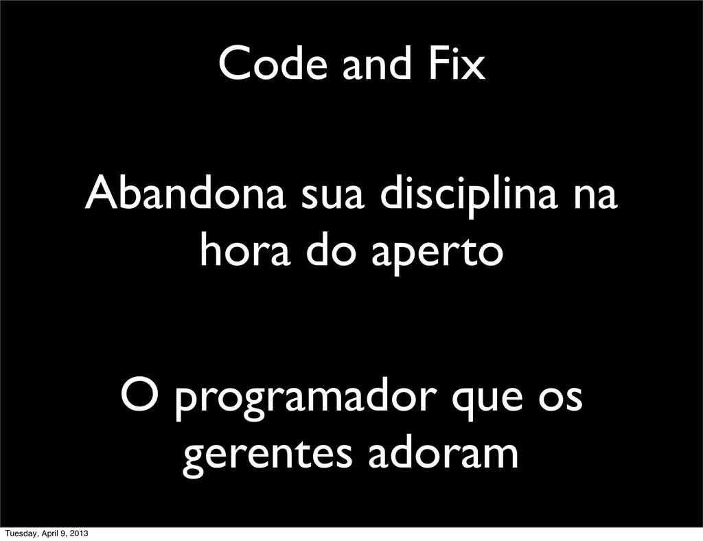 Code and Fix Abandona sua disciplina na hora do...