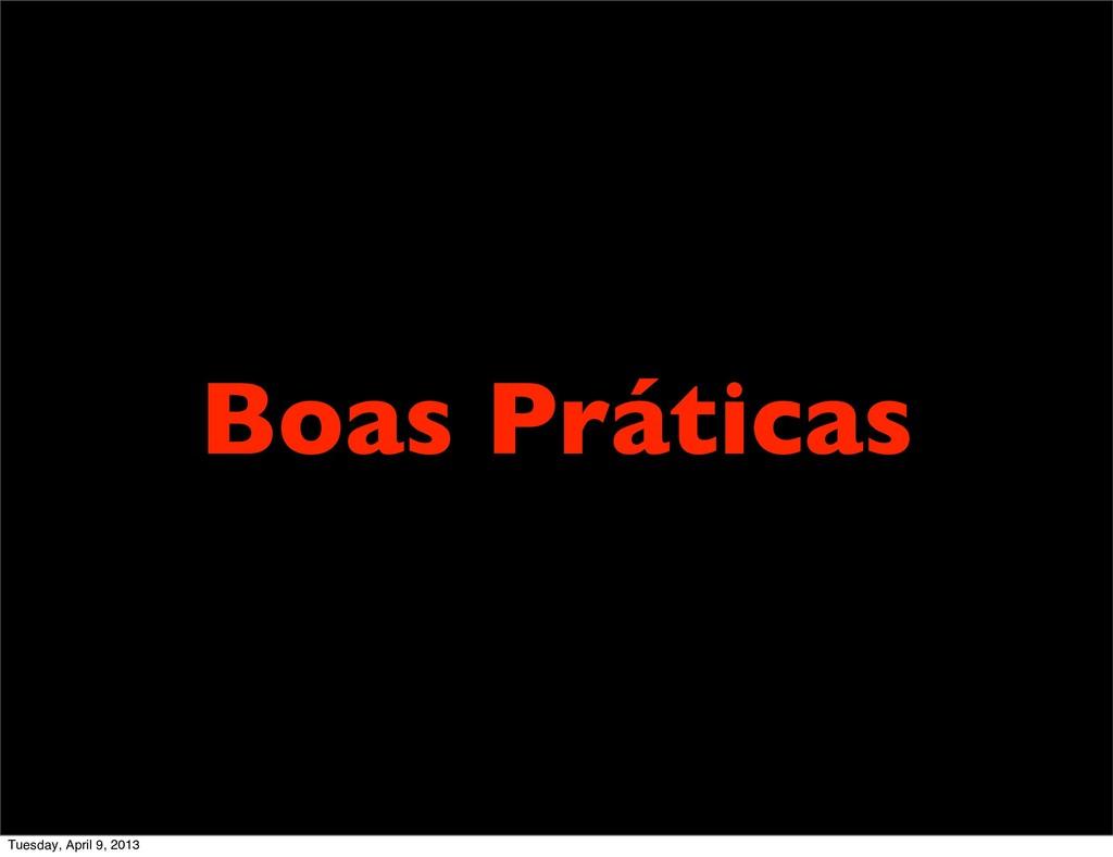 Boas Práticas Tuesday, April 9, 2013