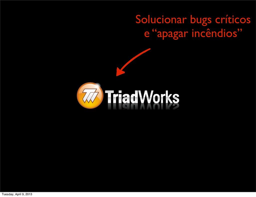 """Solucionar bugs críticos e """"apagar incêndios"""" T..."""
