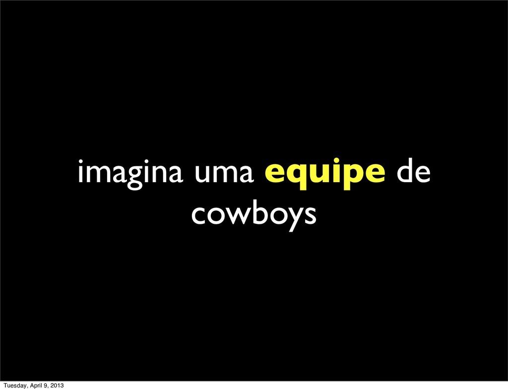 imagina uma equipe de cowboys Tuesday, April 9,...