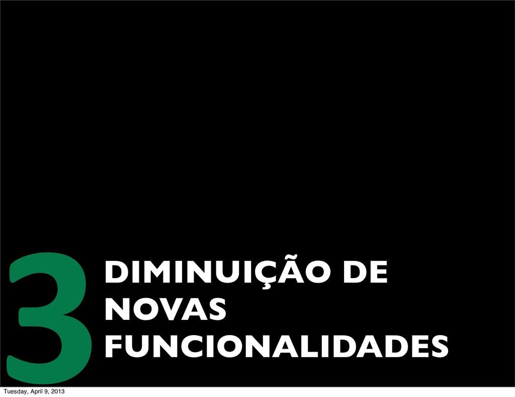 DIMINUIÇÃO DE NOVAS FUNCIONALIDADES 3 Tuesday, ...