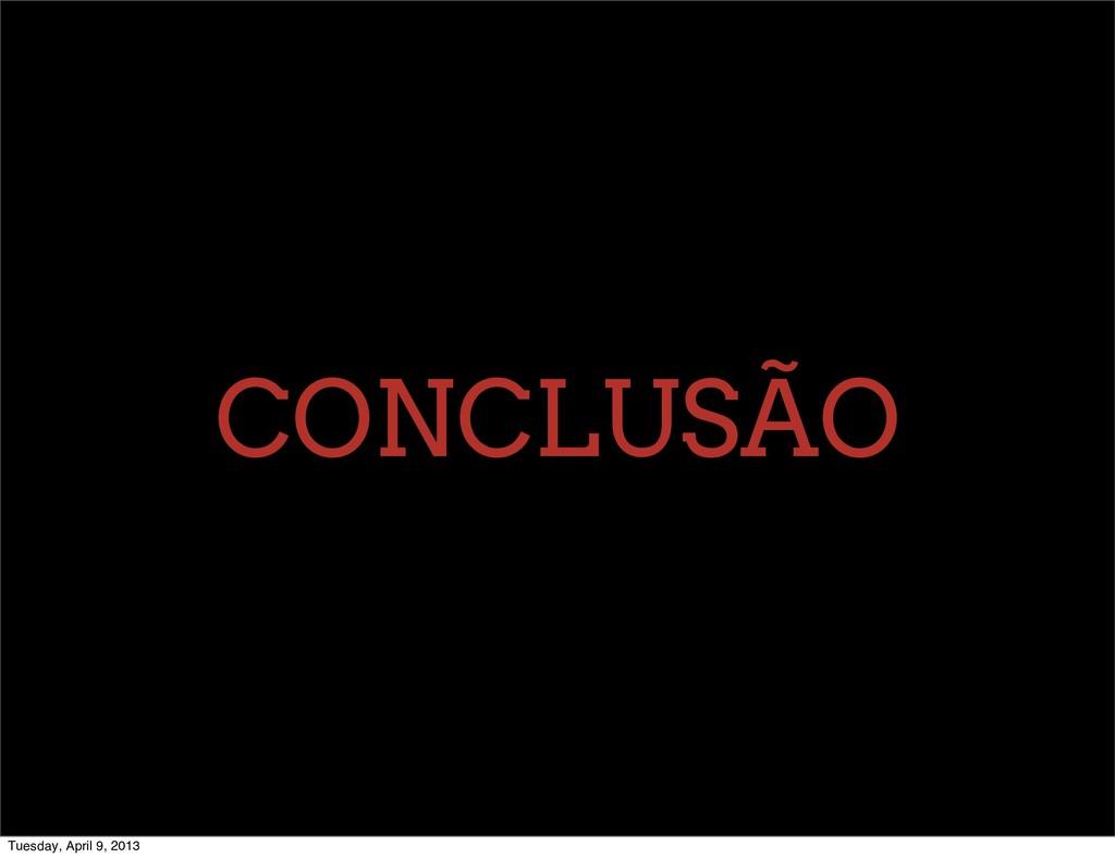 CONCLUSÃO Tuesday, April 9, 2013
