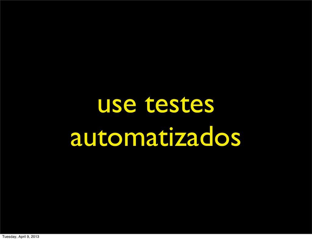 use testes automatizados Tuesday, April 9, 2013