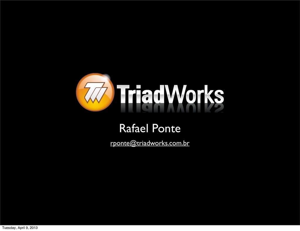 Rafael Ponte rponte@triadworks.com.br Tuesday, ...