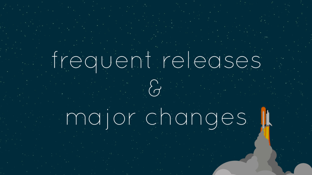 frequent releases & major changes