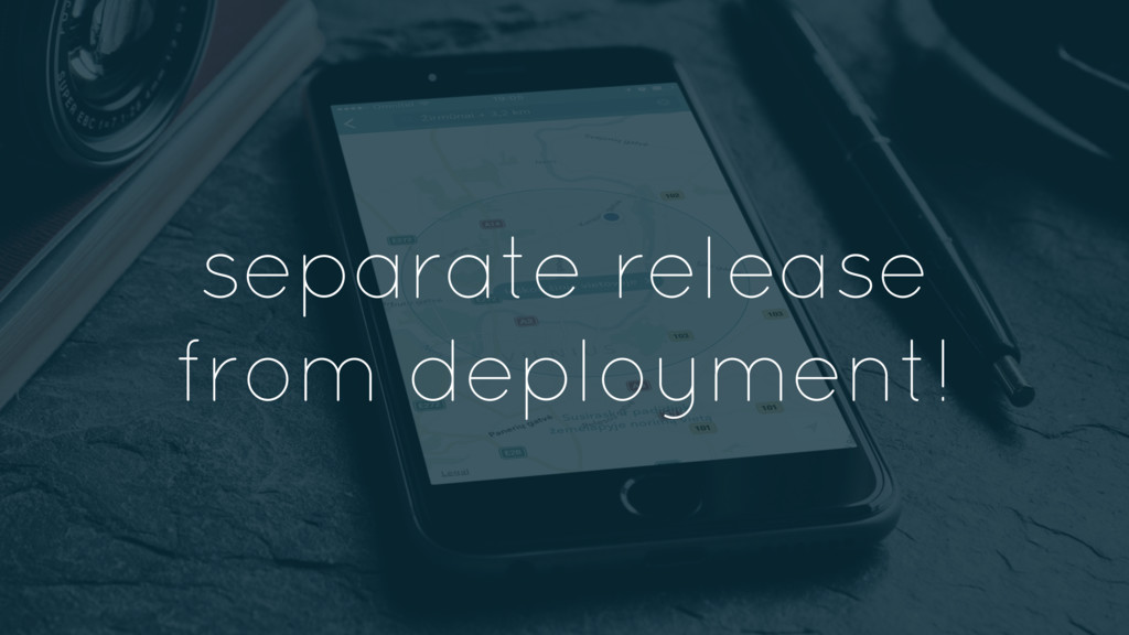 separate release from deployment!