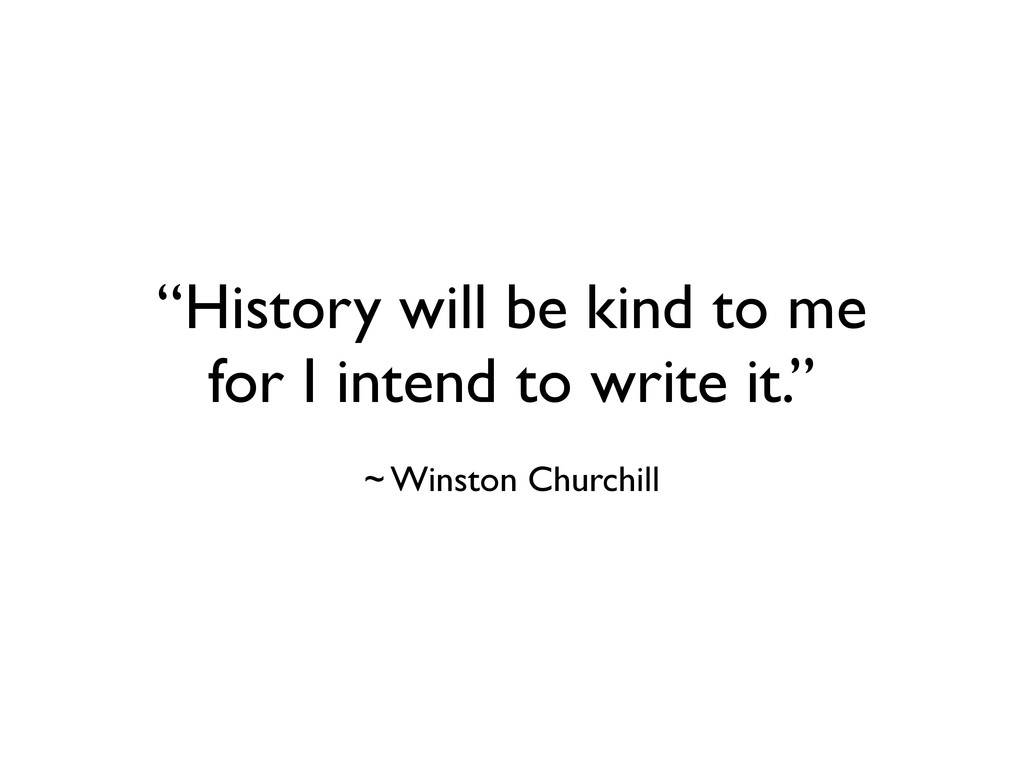 """""""History will be kind to me for I intend to wri..."""