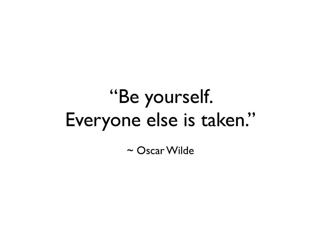 """Be yourself. Everyone else is taken."" ~ Oscar ..."