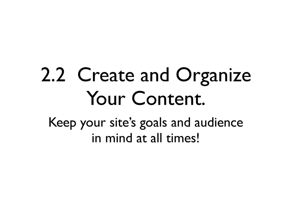 2.2 Create and Organize Your Content. Keep your...