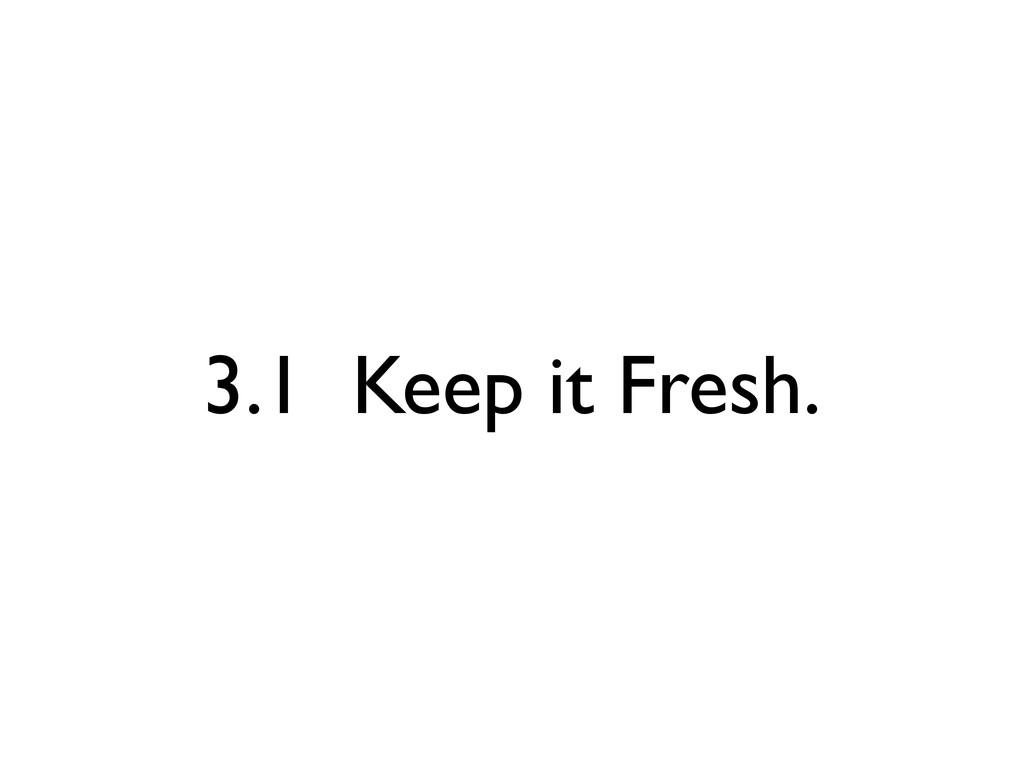3.1 Keep it Fresh.