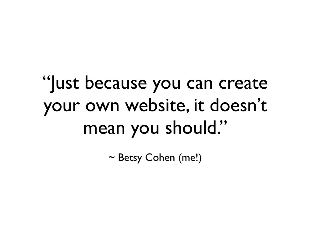 """""""Just because you can create your own website, ..."""