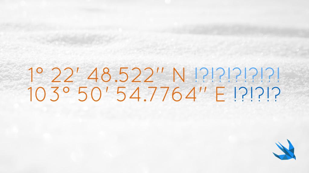 1° 22' 48.522'' N !?!?!?!?!?! 103° 50' 54.7764'...