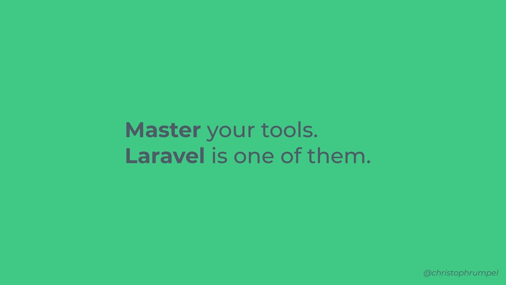 @christophrumpel Master your tools. Laravel is ...