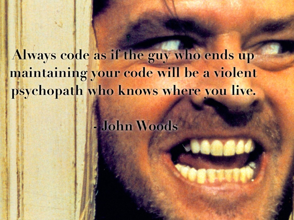 Always code as if the guy who ends up maintaini...