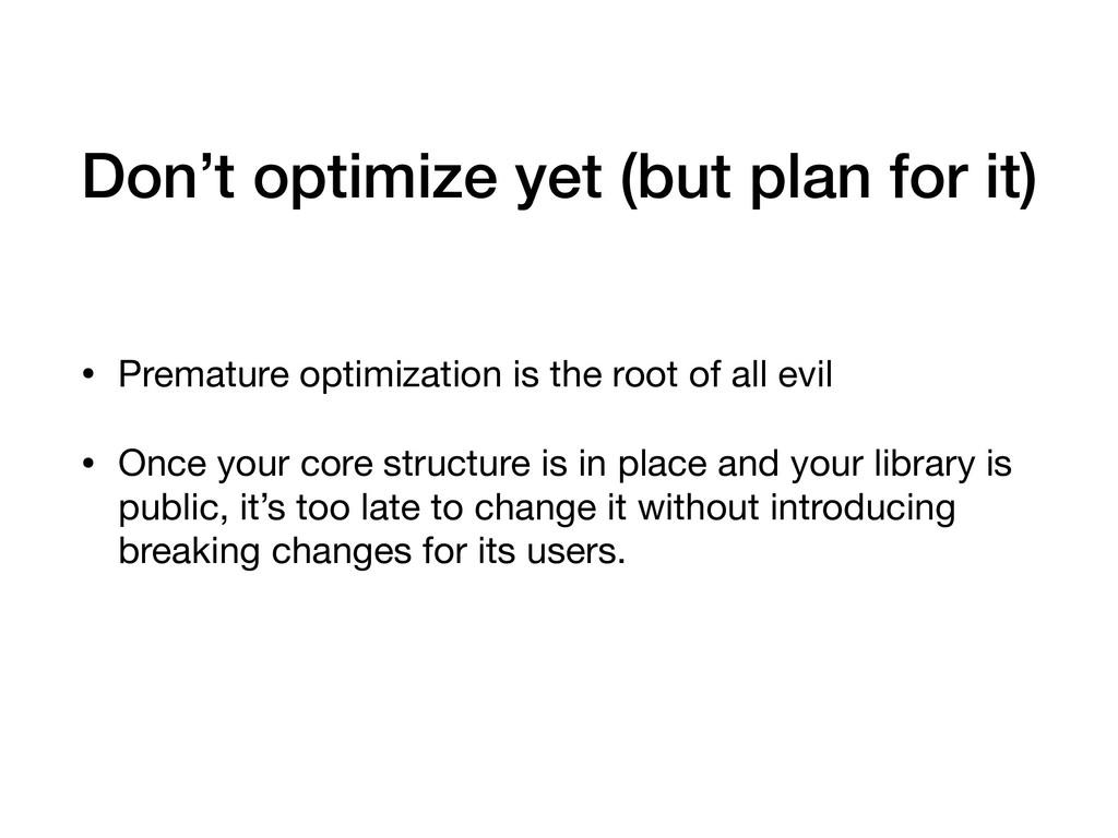 Don't optimize yet (but plan for it) • Prematur...
