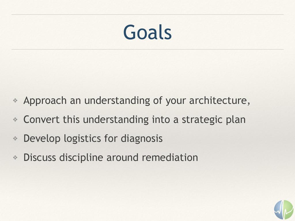 Goals ❖ Approach an understanding of your archi...
