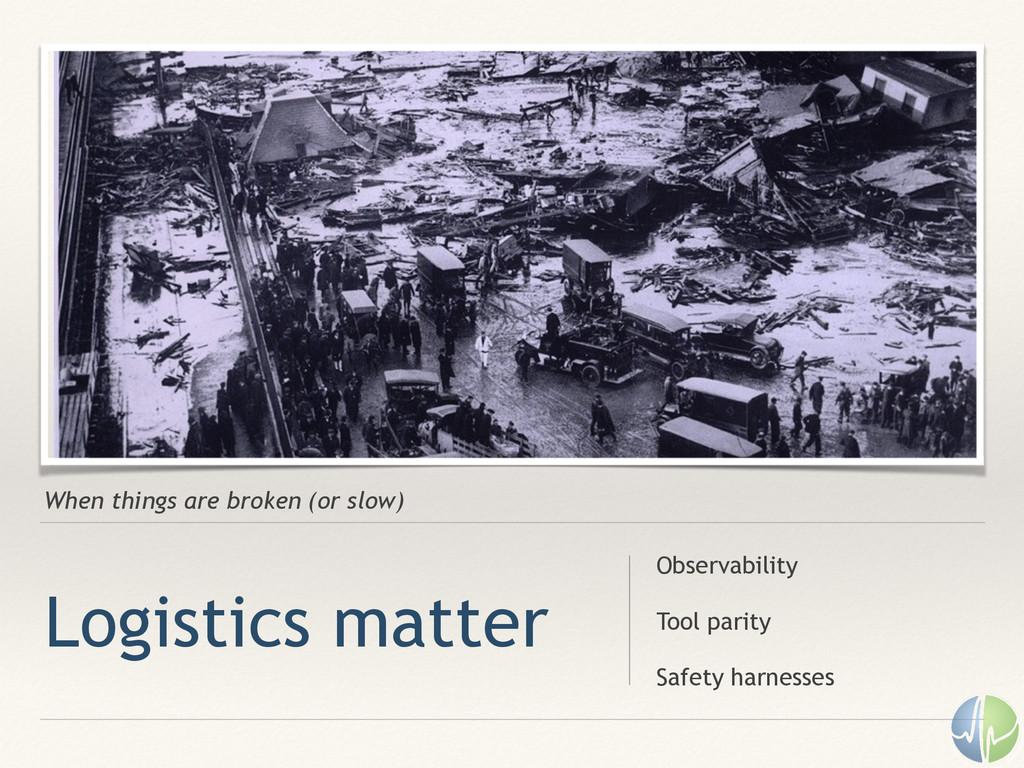 When things are broken (or slow) Logistics matt...