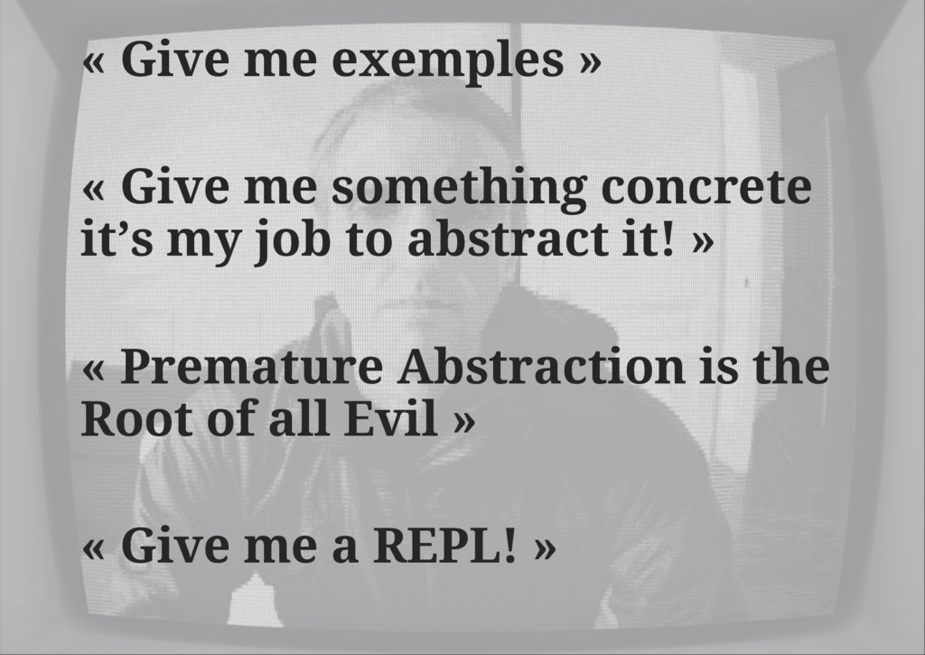 « Give me exemples » « Give me something concre...