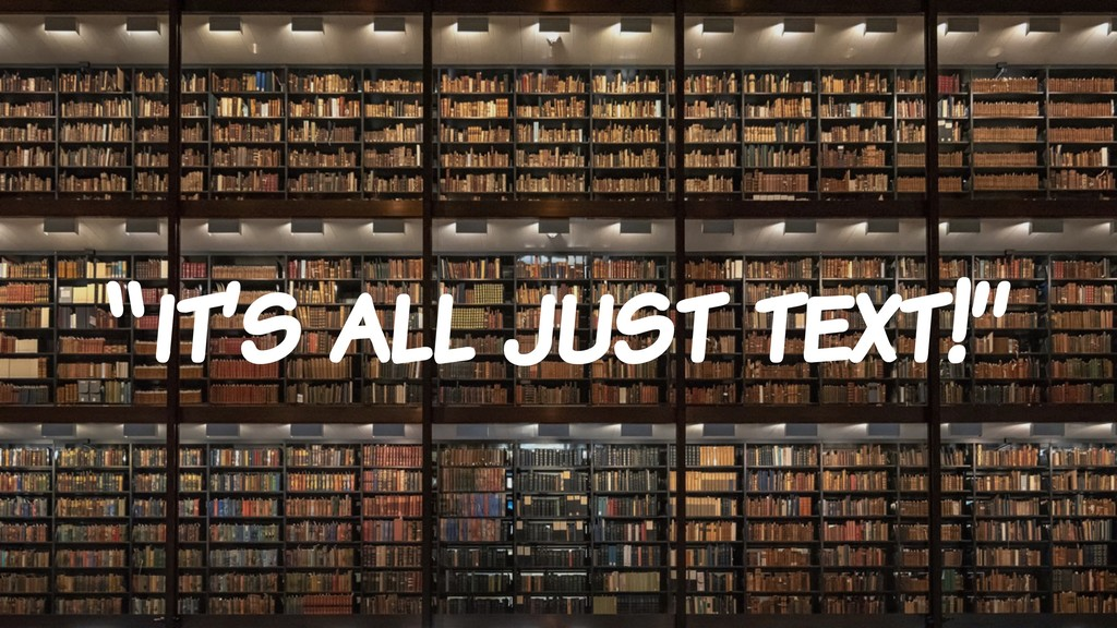 """""""it's all just text!"""""""