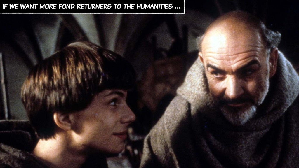 if we want more fond returners to the humanitie...