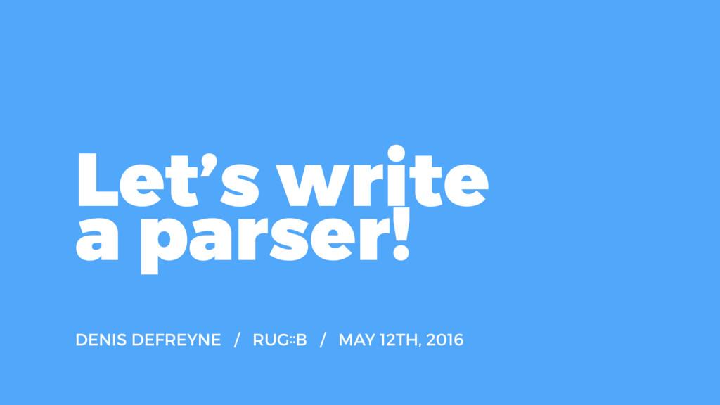 Let's write a parser! DENIS DEFREYNE / RUG˸˸B /...