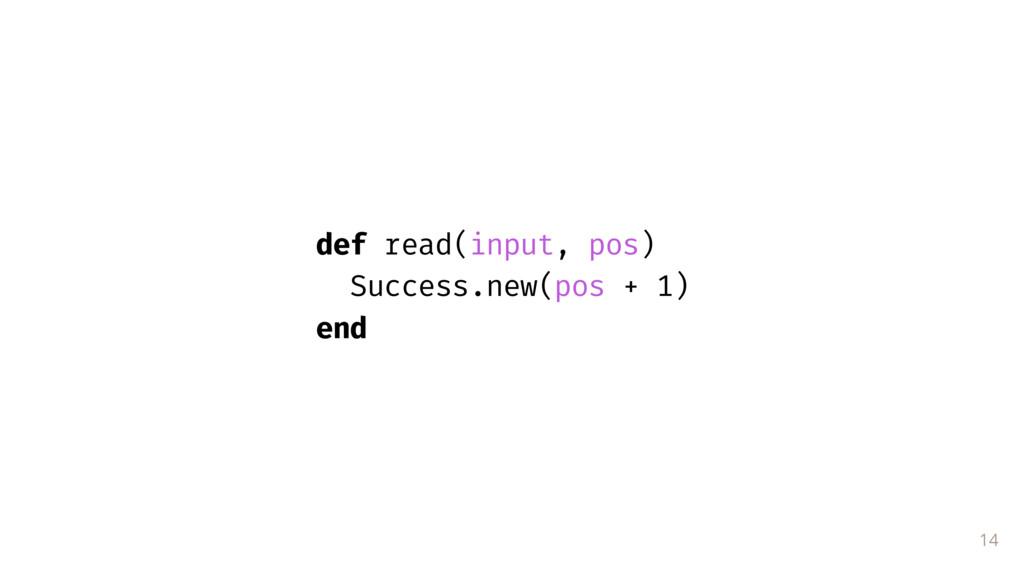 14 def read(input, pos) Success.new(pos + 1) end