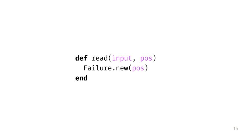15 def read(input, pos) Failure.new(pos) end