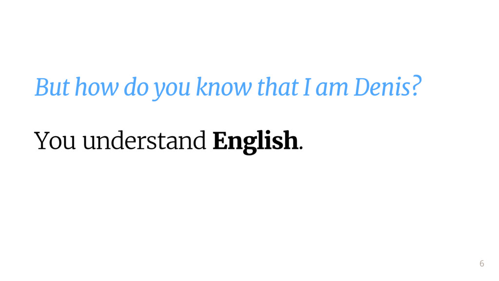 But how do you know that I am Denis?  You under...
