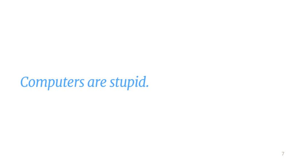 Computers are stupid. 7