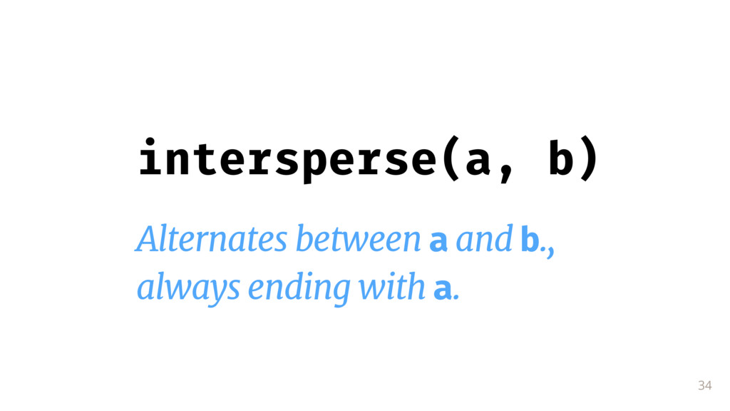 34 intersperse(a, b) Alternates between a and b...