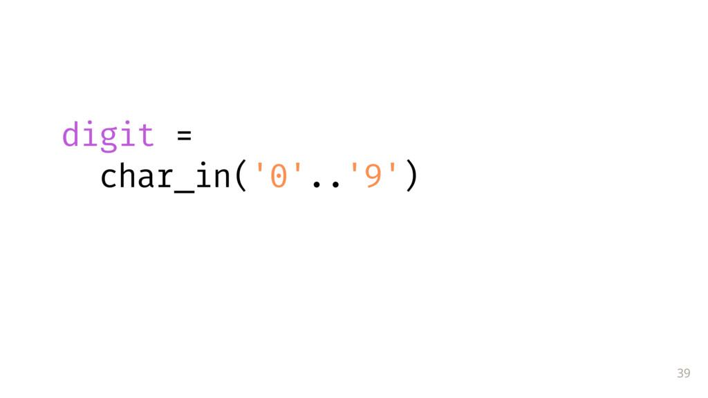 39  digit = char_in('0'..'9')