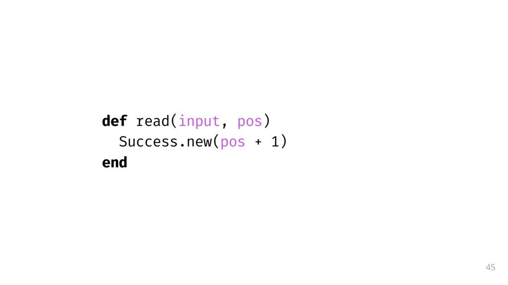 45 def read(input, pos) Success.new(pos + 1) end
