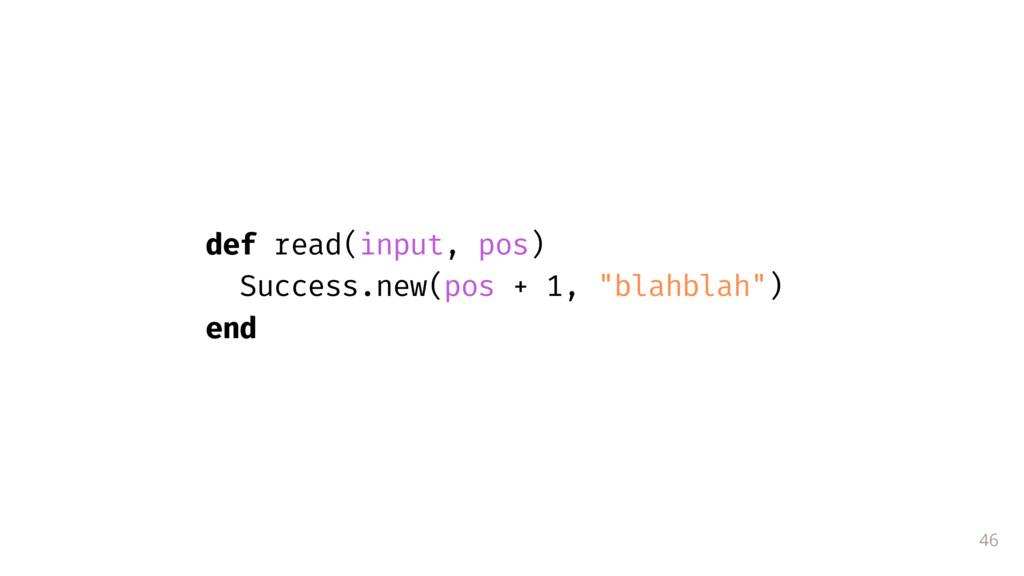 "46 def read(input, pos) Success.new(pos + 1, ""b..."