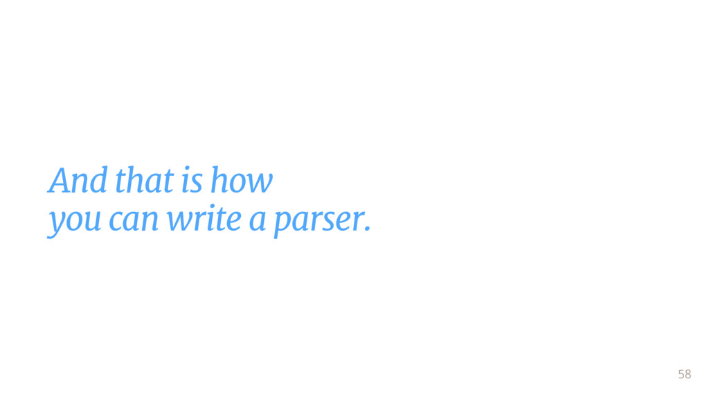 And that is how  you can write a parser. 58