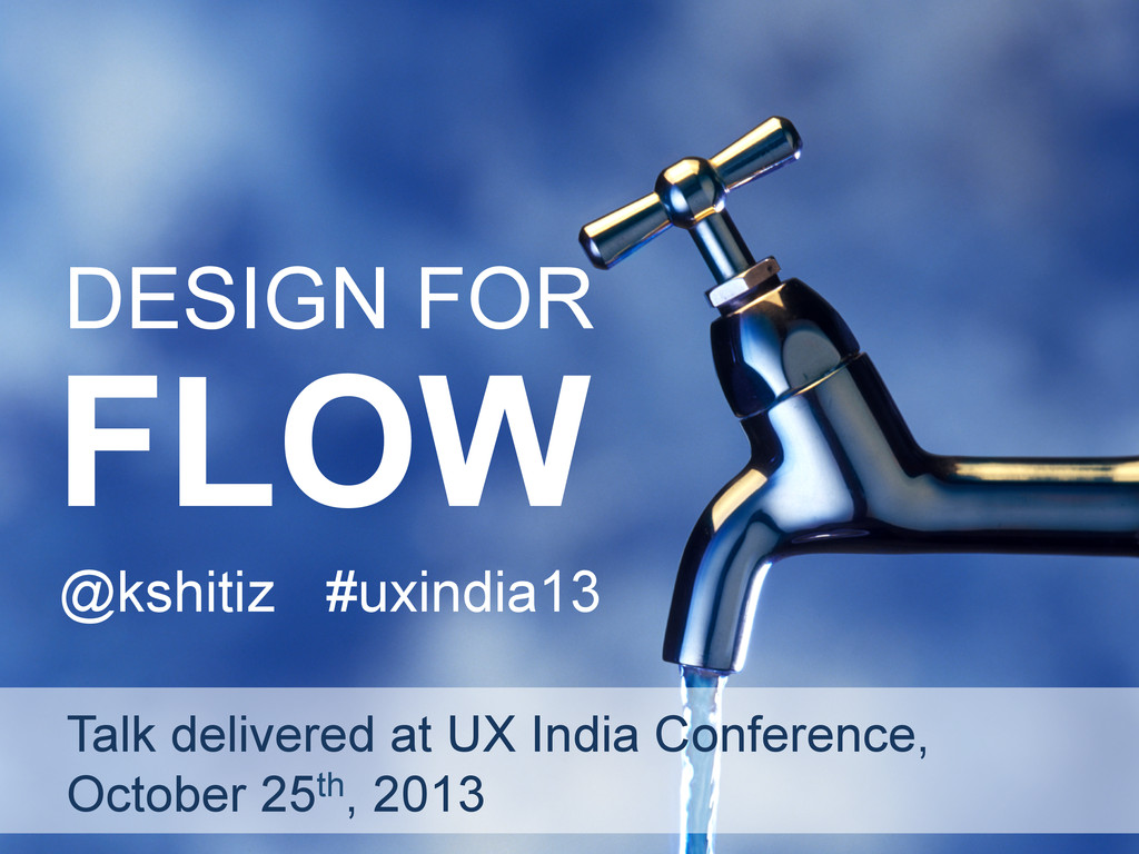 DESIGN FOR FLOW @kshitiz #uxindia13 Talk delive...