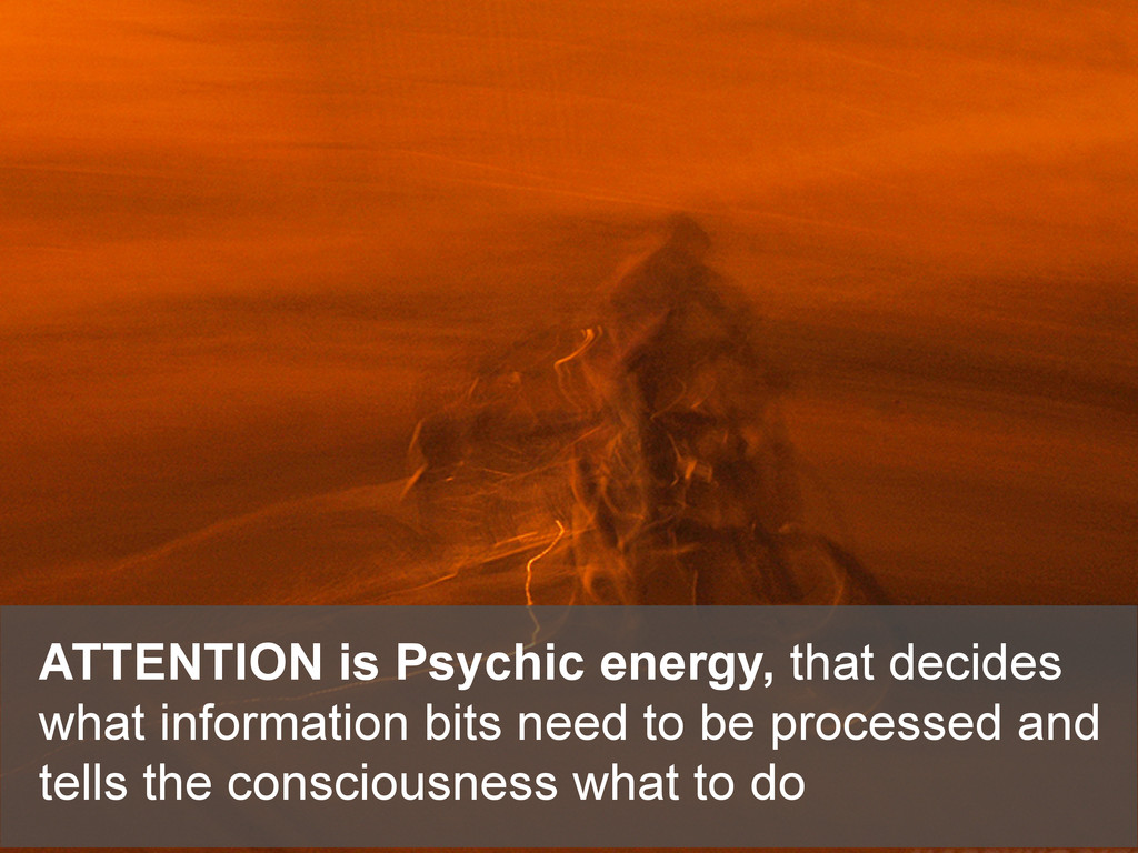 ATTENTION is Psychic energy, that decides what ...