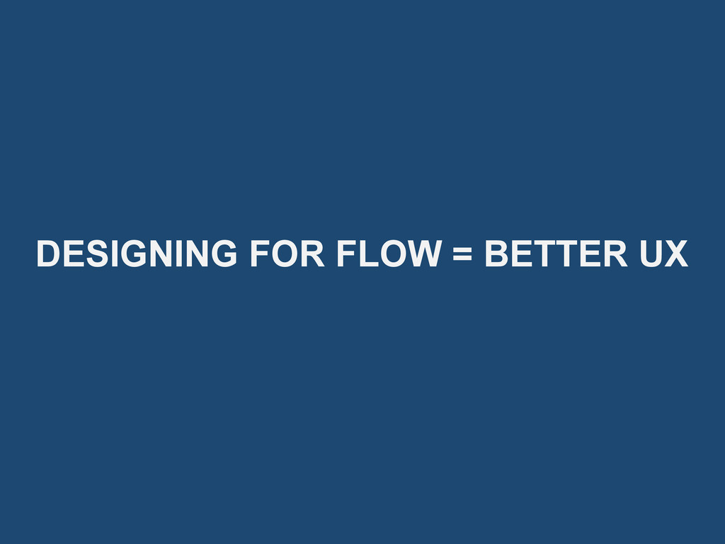 DESIGNING FOR FLOW = BETTER UX