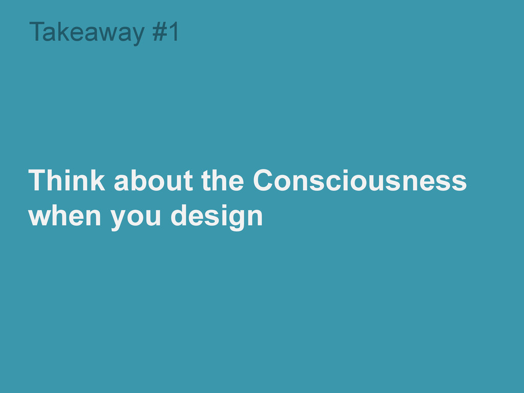 Takeaway #1 Think about the Consciousness when ...
