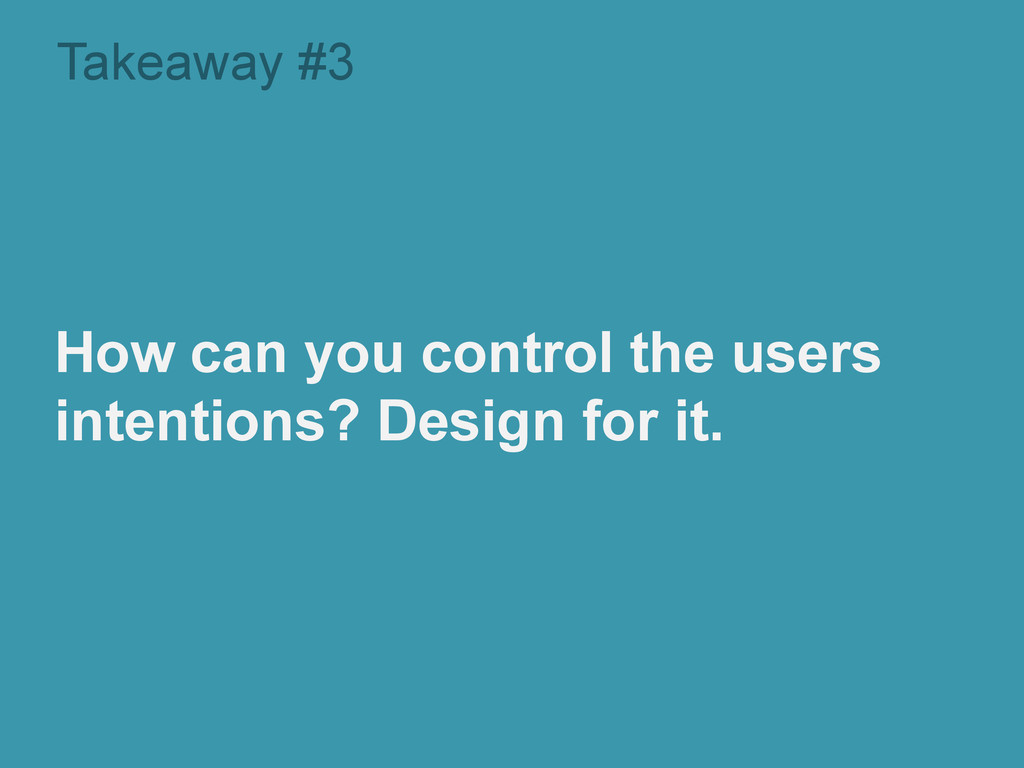 Takeaway #3 How can you control the users inten...