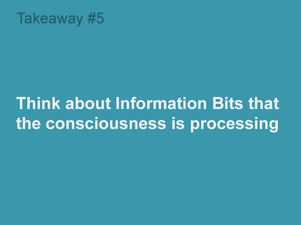 Takeaway #5 Think about Information Bits that t...