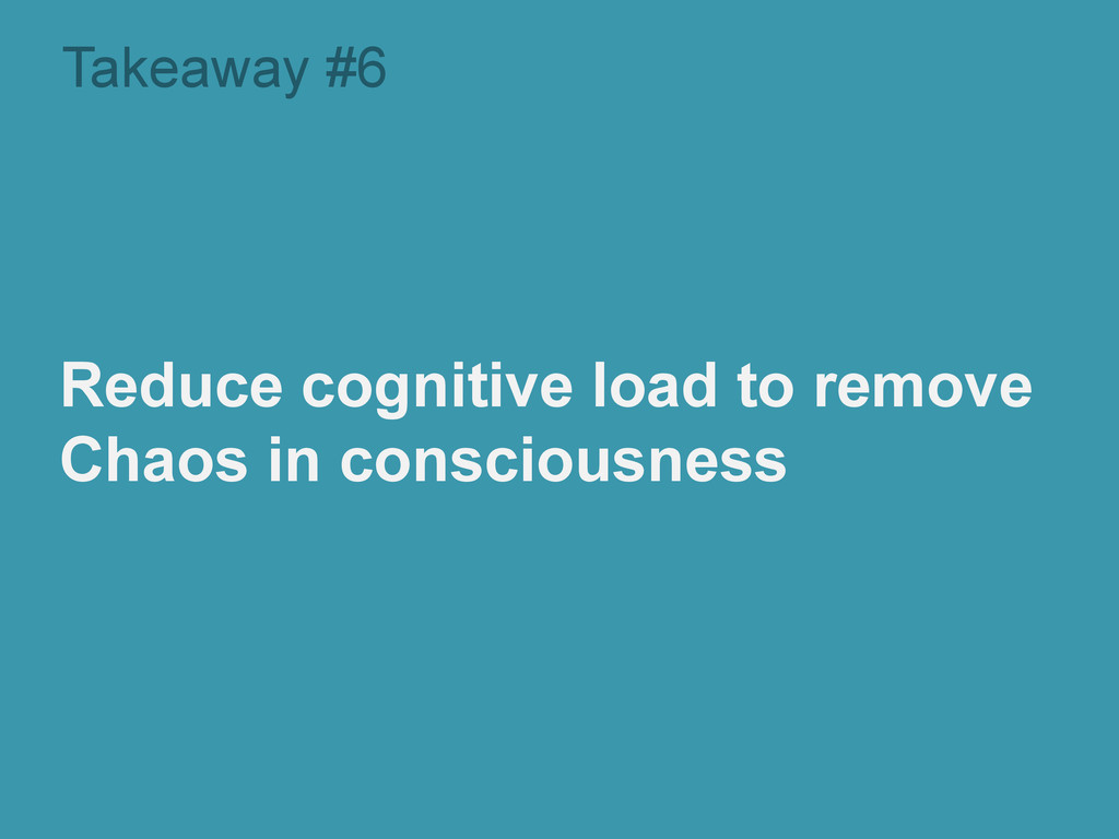 Takeaway #6 Reduce cognitive load to remove Cha...