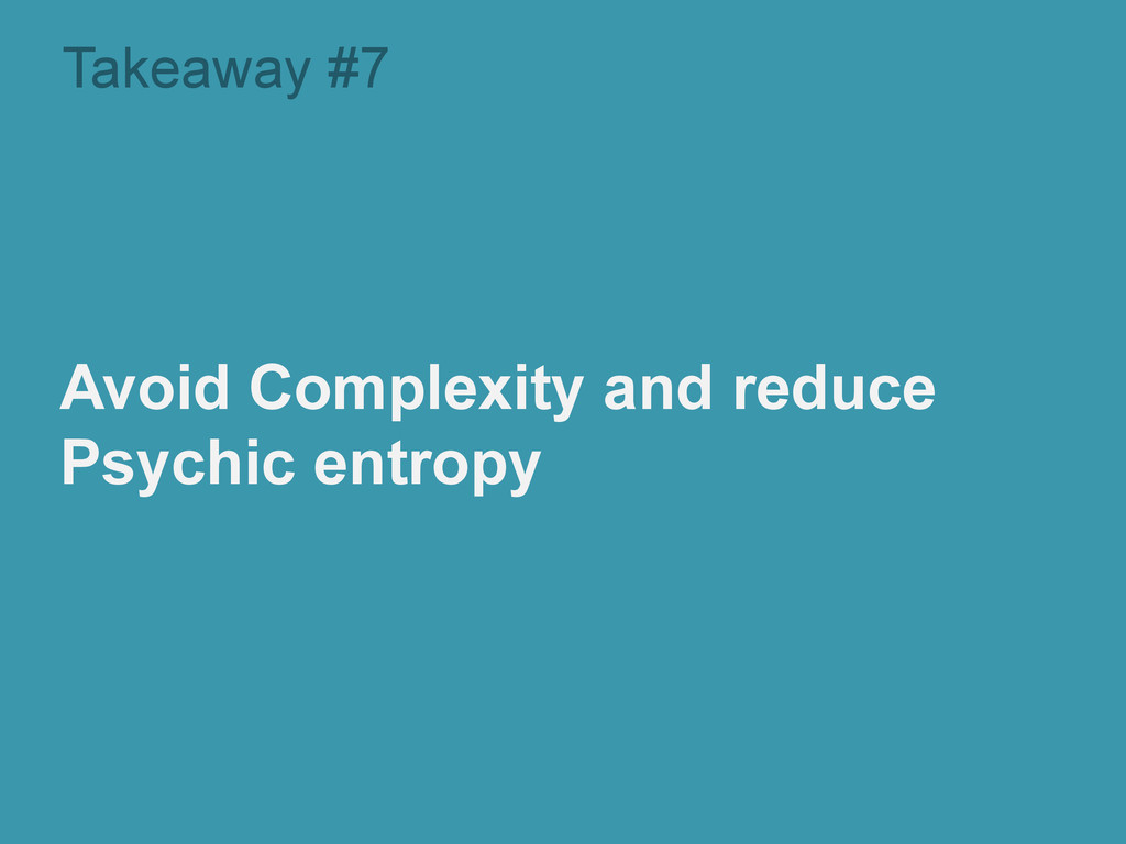 Takeaway #7 Avoid Complexity and reduce Psychic...